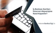 İş Bankası Kredi Kartı İnternet Alışverişine Kapatma