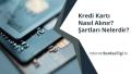 Kredi Kartı Nasıl Alınır? Şartları Nelerdir?