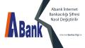 Abank İnternet Bankacılığı Şifresi Nasıl Değiştirilir