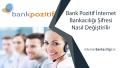 Bank Pozitif İnternet Bankacılığı Şifresi Nasıl Değiştirilir