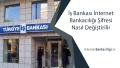 İş Bankası İnternet Bankacılığı Şifresi Nasıl Değiştirilir