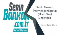 Senin Bankan İnternet Bankacılığı Şifresi Nasıl Değiştirilir