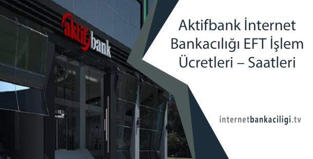 Aktifbank İnternet Bankacılığı EFT İşlem Ücretleri – Saatleri