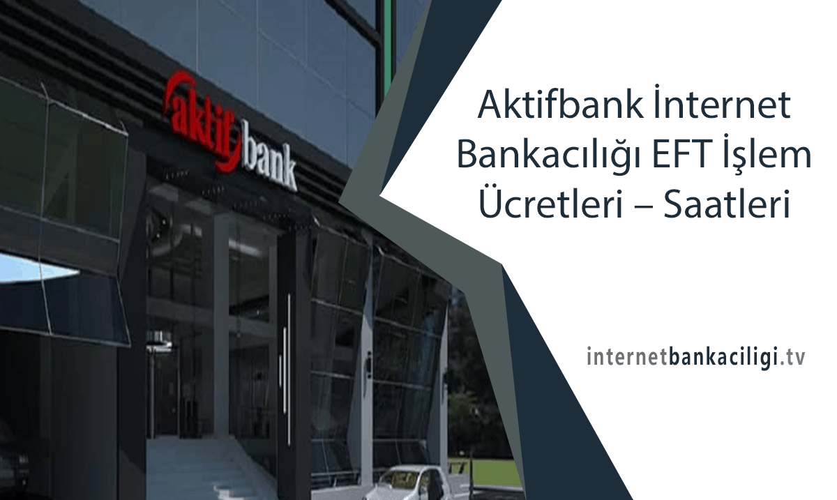 Photo of Aktifbank İnternet Bankacılığı EFT İşlem Ücretleri – Saatleri