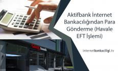 Aktifbank İnternet Bankacılığından Para Gönderme (Havale EFT İşlemi)