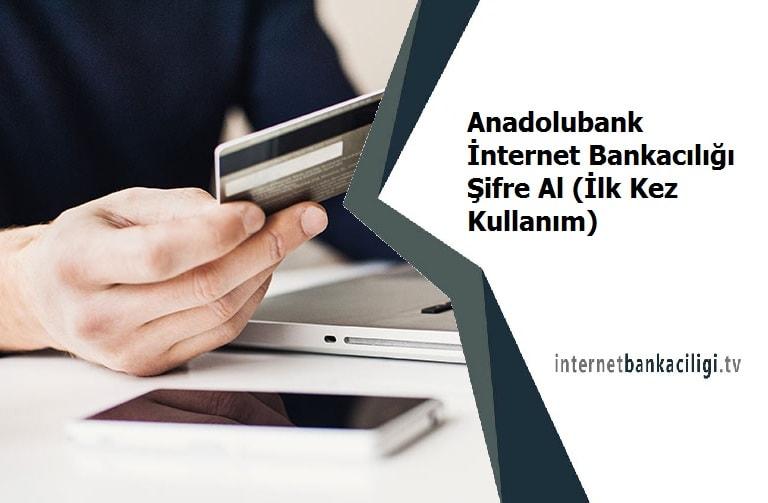 anadolubank internet bankaciligi sifre nereden alinir